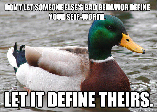 Don't let someone else's bad behavior define your self-worth. Let it define theirs. - Don't let someone else's bad behavior define your self-worth. Let it define theirs.  Actual Advice Mallard