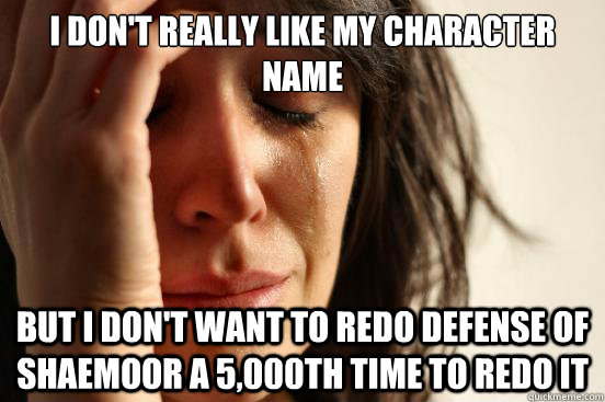 I don't really like my character name But I don't want to redo Defense of Shaemoor a 5,000th time to redo it - I don't really like my character name But I don't want to redo Defense of Shaemoor a 5,000th time to redo it  First World Problems