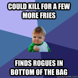 Could kill for a few more fries Finds rogues in      bottom of the bag    succes kid