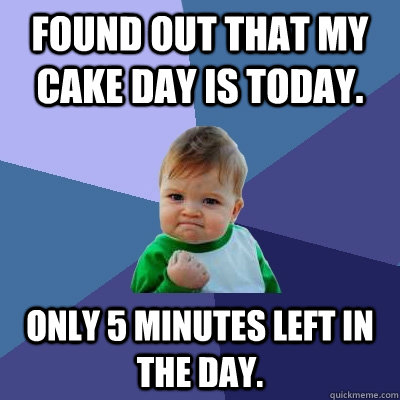 Found out that my cake day is today. Only 5 minutes left in the day. - Found out that my cake day is today. Only 5 minutes left in the day.  Success Kid