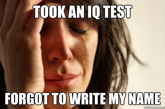 Took an IQ test forgot to write my name  First World Problems