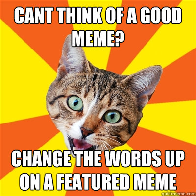 cant think of a good meme? change the words up on a featured meme - cant think of a good meme? change the words up on a featured meme  Bad Advice Cat