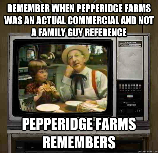 remember when pepperidge farms was an actual commercial and not a family guy reference Pepperidge Farms remembers - remember when pepperidge farms was an actual commercial and not a family guy reference Pepperidge Farms remembers  OG Pepperidge Farms