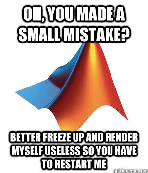 oh, you made a small mistake? better freeze up and render myself useless so you have to restart me