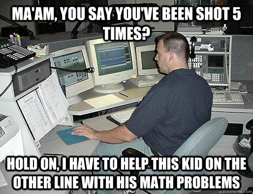 Ma'am, you say you've been shot 5 times? Hold on, I have to help this kid on the other line with his math problems - Ma'am, you say you've been shot 5 times? Hold on, I have to help this kid on the other line with his math problems  Misc