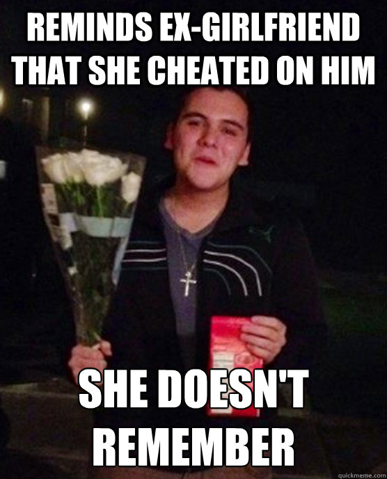 Reminds ex-girlfriend that she cheated on him She doesn't remember