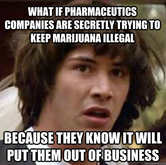 what if pharmaceutics companies are secretly trying to keep marijuana illegal because they know it will put them out of business - what if pharmaceutics companies are secretly trying to keep marijuana illegal because they know it will put them out of business  conspiracy keanu