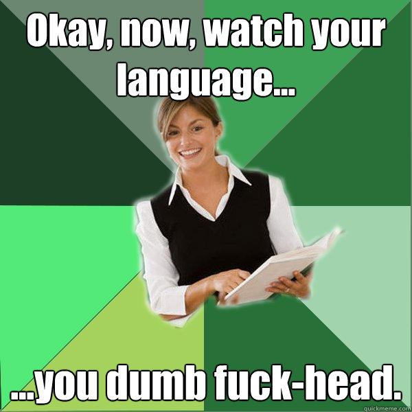 Okay, now, watch your language... ...you dumb fuck-head.