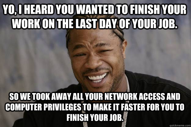 Yo, I heard you wanted to finish your work on the last day of your job. So we took away all your network access and computer privileges to make it faster for you to finish your job. - Yo, I heard you wanted to finish your work on the last day of your job. So we took away all your network access and computer privileges to make it faster for you to finish your job.  Xzibit meme