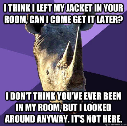 I think i left my jacket in your room, can I come get it later? I don't think you've ever been in my room, but I looked around anyway. It's not here.  Sexually Oblivious Rhino