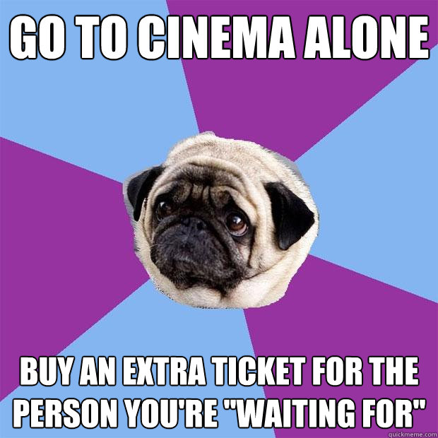 Go to cinema alone buy an extra ticket for the person you're ''waiting for'' - Go to cinema alone buy an extra ticket for the person you're ''waiting for''  Lonely Pug