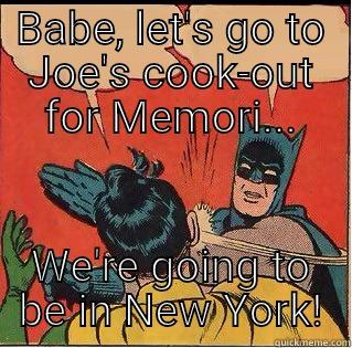 BABE, LET'S GO TO JOE'S COOK-OUT FOR MEMORI... WE'RE GOING TO BE IN NEW YORK! Slappin Batman