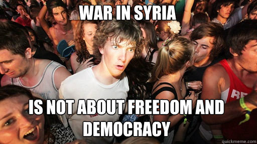 War in Syria IS NOT ABOUT FREEDOM AND DEMOCRACY - War in Syria IS NOT ABOUT FREEDOM AND DEMOCRACY  Sudden Clarity Clarence