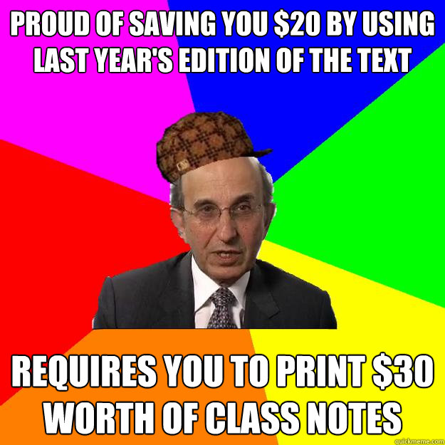 Proud of saving you $20 by using last year's edition of the text Requires you to print $30 worth of class notes - Proud of saving you $20 by using last year's edition of the text Requires you to print $30 worth of class notes  Scumbag Teacher