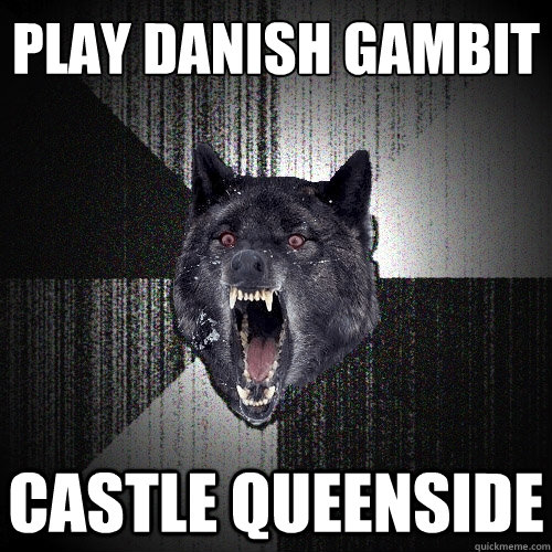 Play Danish Gambit  CASTLE QUEENSIDE - Play Danish Gambit  CASTLE QUEENSIDE  Insanity Wolf