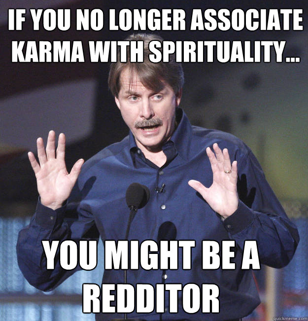 If you no longer associate karma with spirituality... You might be a redditor