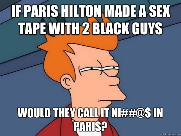 If Paris Hilton made a sex tape with 2 black guys Would they call it Ni##@$ in Paris?  - If Paris Hilton made a sex tape with 2 black guys Would they call it Ni##@$ in Paris?   Futurama Fry
