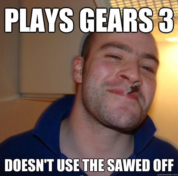 Plays Gears 3 Doesn't use the sawed off - Plays Gears 3 Doesn't use the sawed off  Misc