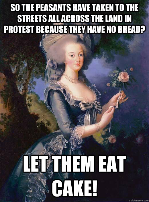 so the peasants have taken to the streets all across the land in protest because they have no bread? let them eat cake!  Marie Antoinette
