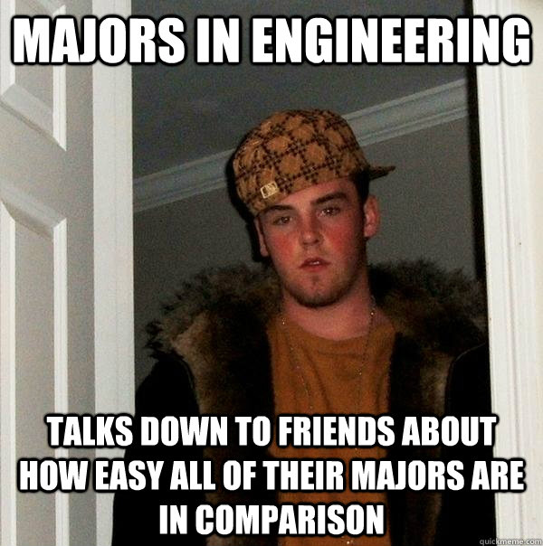 Majors in engineering  Talks down to friends about how easy all of their majors are In comparison  - Majors in engineering  Talks down to friends about how easy all of their majors are In comparison   Scumbag Steve