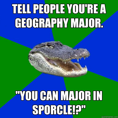 Tell people you're a Geography major.