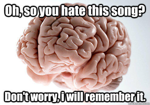 Oh, so you hate this song? Don't worry, i will remember it. - Oh, so you hate this song? Don't worry, i will remember it.  Scumbag Brain