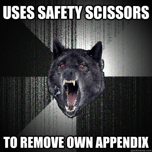 uses safety scissors  to remove own appendix  - uses safety scissors  to remove own appendix   Insanity Wolf