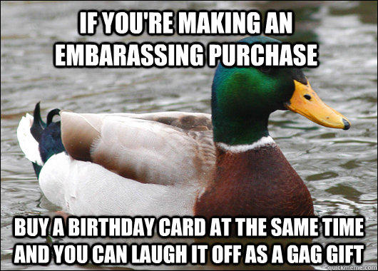 If you're making an embarassing purchase buy a birthday card at the same time and you can laugh it off as a gag gift - If you're making an embarassing purchase buy a birthday card at the same time and you can laugh it off as a gag gift  Actual Advice Mallard