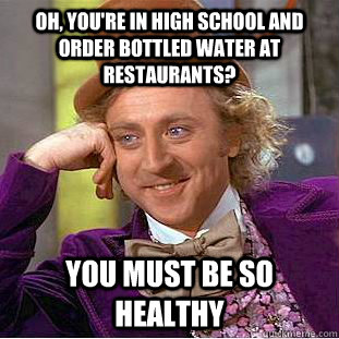 oh, you're in high school and order bottled water at restaurants? You must be so healthy - oh, you're in high school and order bottled water at restaurants? You must be so healthy  Condescending Wonka