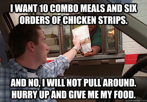 I want 10 combo meals and six orders of chicken strips. And no, I will not pull around. Hurry up and give me my food. - I want 10 combo meals and six orders of chicken strips. And no, I will not pull around. Hurry up and give me my food. Scumbag Fast Food Customer