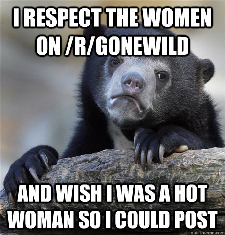 I respect the women on /r/gonewild And wish I was a hot woman so I could post  Confession Bear