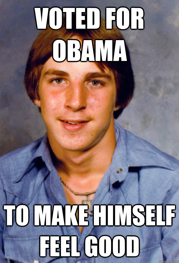 Voted for Obama To make himself feel good  Old Economy Steven