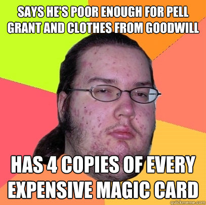 says he's poor enough for pell grant and clothes from goodwill Has 4 copies of every expensive magic card - says he's poor enough for pell grant and clothes from goodwill Has 4 copies of every expensive magic card  Butthurt Dweller