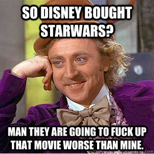 so disney bought starwars? man they are going to fuck up that movie worse than mine.  Condescending Wonka
