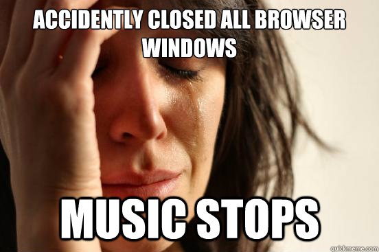 Accidently closed all browser windows Music stops - Accidently closed all browser windows Music stops  First World Problems