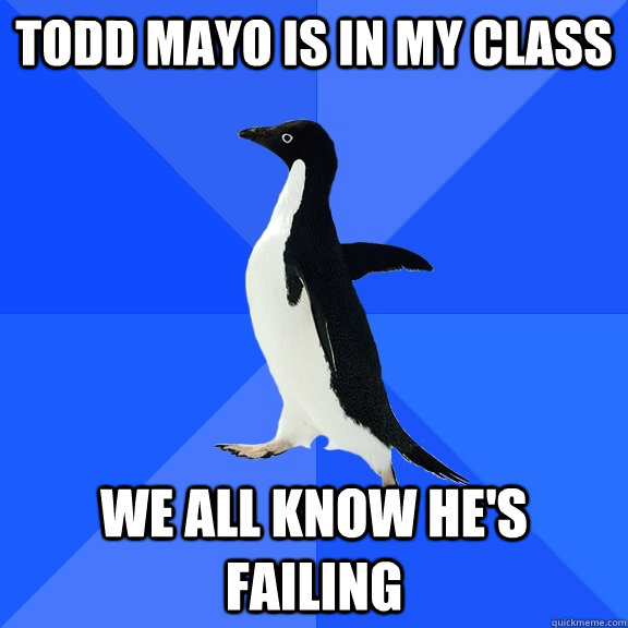 Todd Mayo is in my class We All know he's failing - Todd Mayo is in my class We All know he's failing  Misc