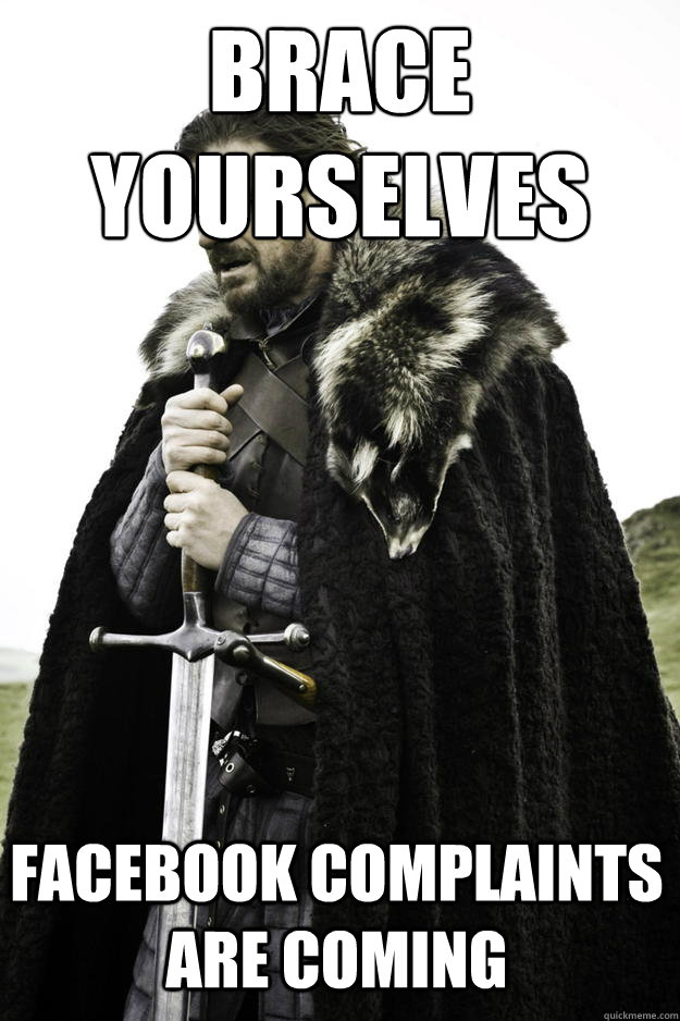 BRACE YOURSELVES FACEBOOK COMPLAINTS ARE COMING - BRACE YOURSELVES FACEBOOK COMPLAINTS ARE COMING  Winter is coming