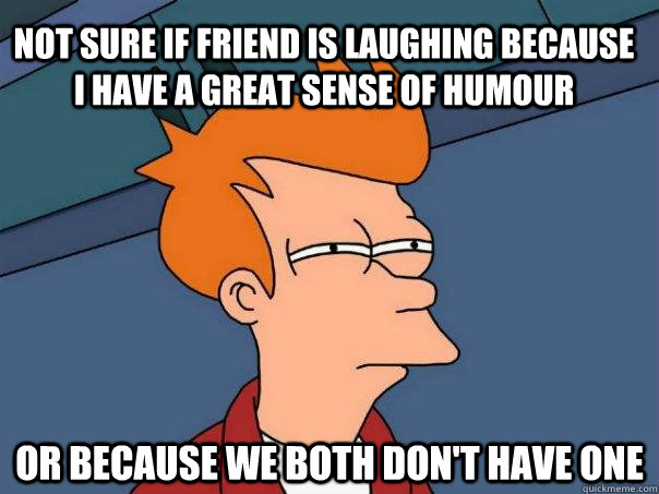 not sure if friend is laughing because i have a great sense of humour Or because we both don't have one - not sure if friend is laughing because i have a great sense of humour Or because we both don't have one  Futurama Fry