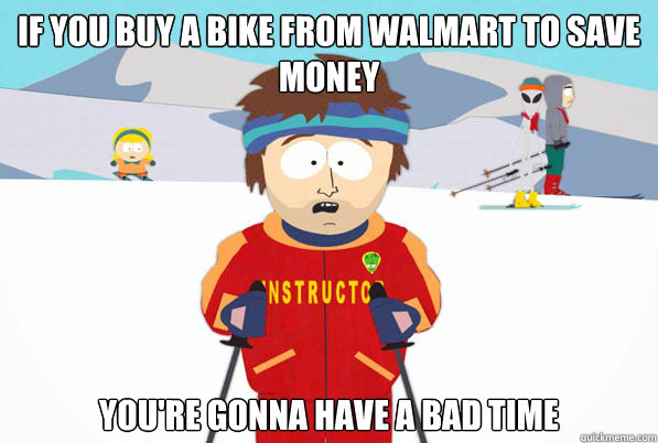 If you buy a bike from walmart to save money you're gonna have a bad time