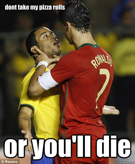 dont take my pizza rolls or you'll die  cristiano ronaldo