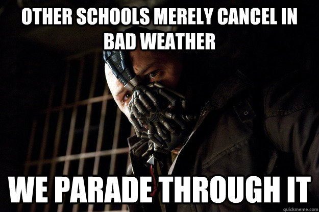 Other schools merely cancel in bad weather We parade through it - Other schools merely cancel in bad weather We parade through it  Angry Bane