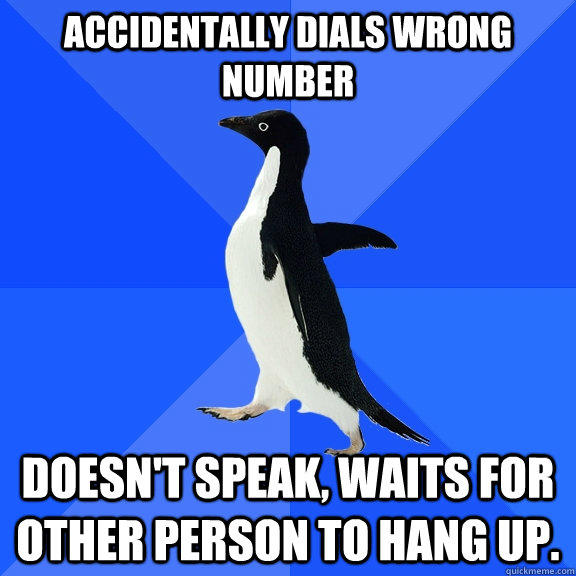 Accidentally dials wrong number Doesn't speak, waits for other person to hang up. - Accidentally dials wrong number Doesn't speak, waits for other person to hang up.  Socially Awkward Penguin