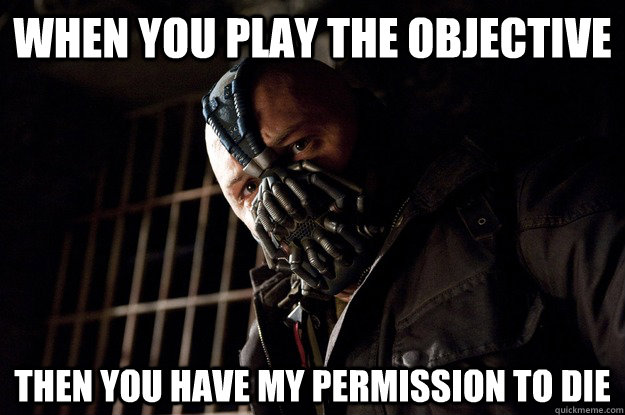 When you play the objective then you have my permission to die - When you play the objective then you have my permission to die  Angry Bane