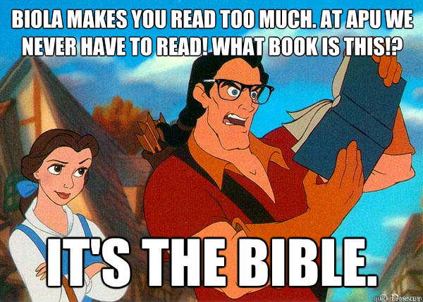 Biola makes you read too much. At APU we never have to read! What book is this!? It's the Bible.