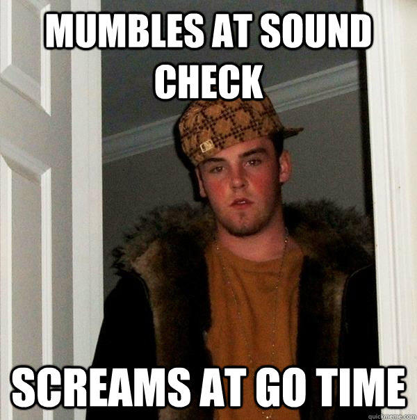 Mumbles at sound check Screams at go time - Mumbles at sound check Screams at go time  Scumbag Steve