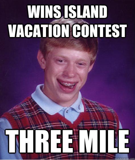 Wins Island vacation contest three mile - Wins Island vacation contest three mile  Bad Luck Brian