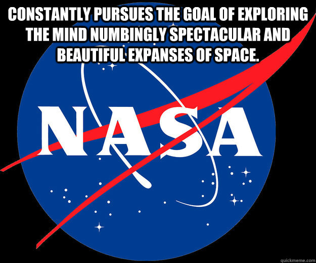 Constantly pursues the goal of exploring the mind numbingly spectacular and beautiful expanses of space.   - Constantly pursues the goal of exploring the mind numbingly spectacular and beautiful expanses of space.    Misc