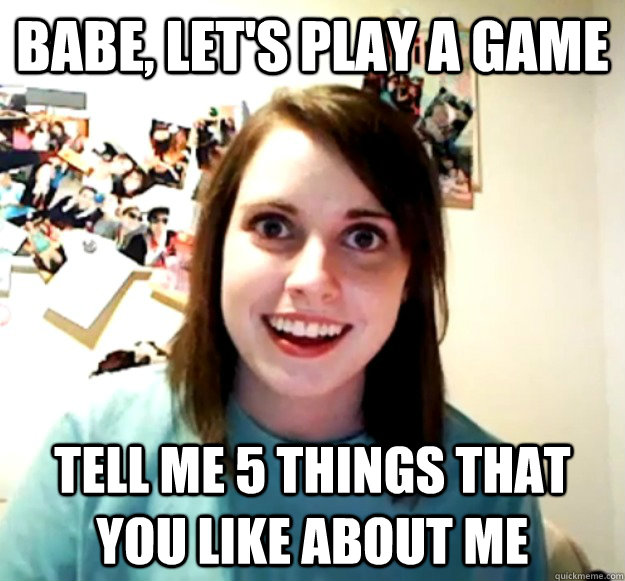 Babe, let's play a game Tell me 5 things that you like about me - Babe, let's play a game Tell me 5 things that you like about me  Overly Attached Girlfriend
