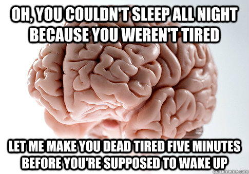 Oh, you couldn't sleep all night because you weren't tired Let me make you dead tired five minutes before you're supposed to wake up - Oh, you couldn't sleep all night because you weren't tired Let me make you dead tired five minutes before you're supposed to wake up  Scumbag Brain