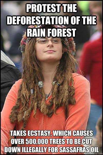 Protest the deforestation of the rain forest Takes ecstasy, which causes over 500,000 trees to be cut down illegally for sassafras oil - Protest the deforestation of the rain forest Takes ecstasy, which causes over 500,000 trees to be cut down illegally for sassafras oil  College Liberal